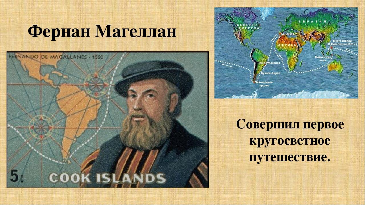 Фернан Магеллан Совершил первое кругосветное путешествие.