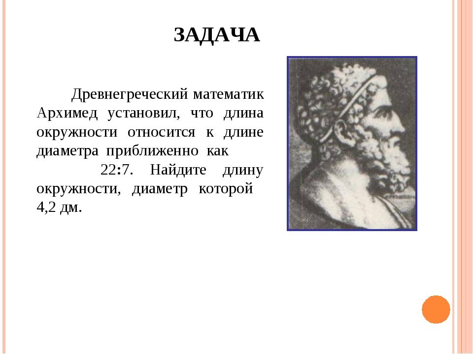 ЗАДАЧА Древнегреческий математик Архимед установил, что длина окружности отно...