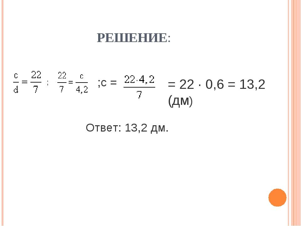РЕШЕНИЕ: Ответ: 13,2 дм. = 22 · 0,6 = 13,2 (дм) ;с = ;