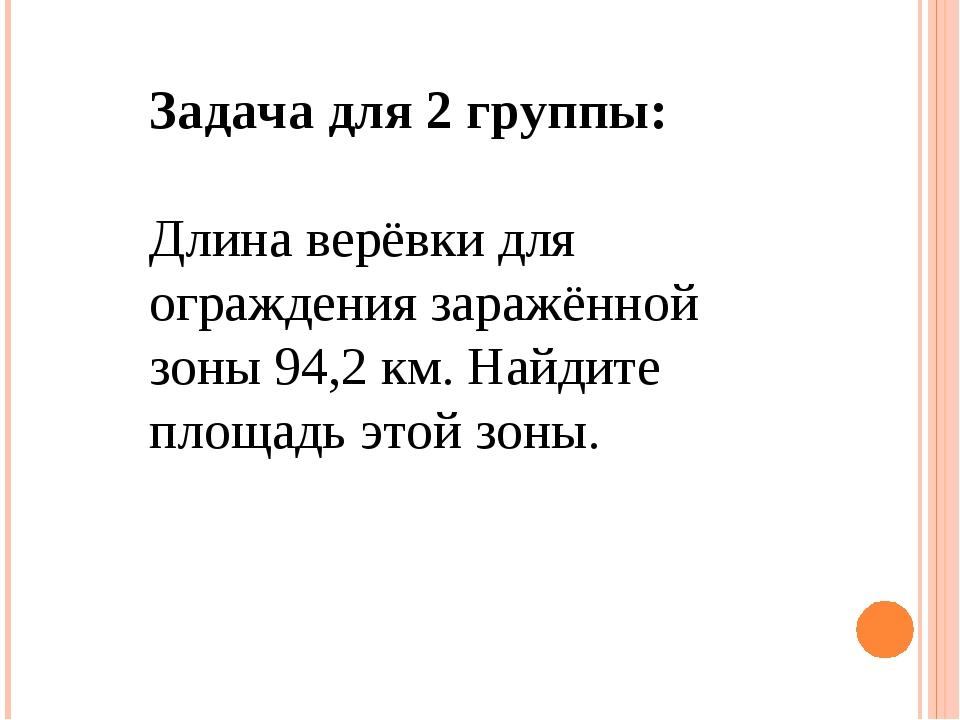 Задача для 2 группы: Длина верёвки для ограждения заражённой зоны 94,2 км. На...
