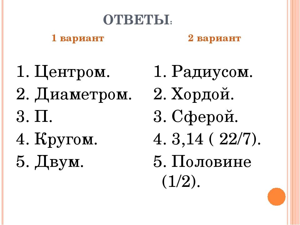 ОТВЕТЫ: 1 вариант 1. Центром. 2. Диаметром. 3. П. 4. Кругом. 5. Двум. 2 вариа...