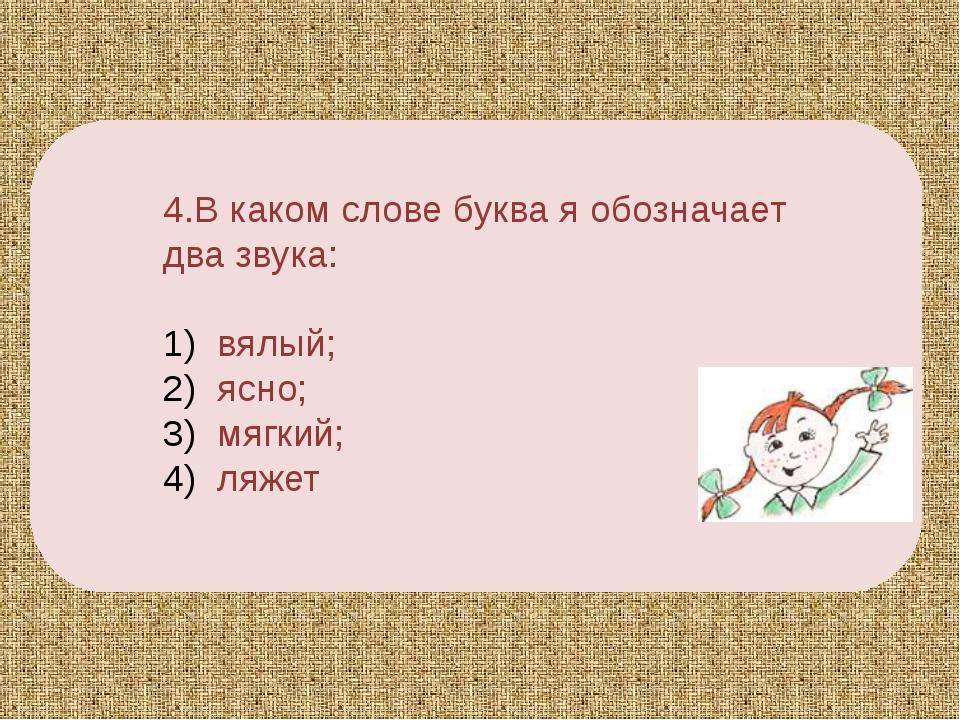 4.В каком слове буква я обозначает два звука: вялый; ясно; мягкий; ляжет