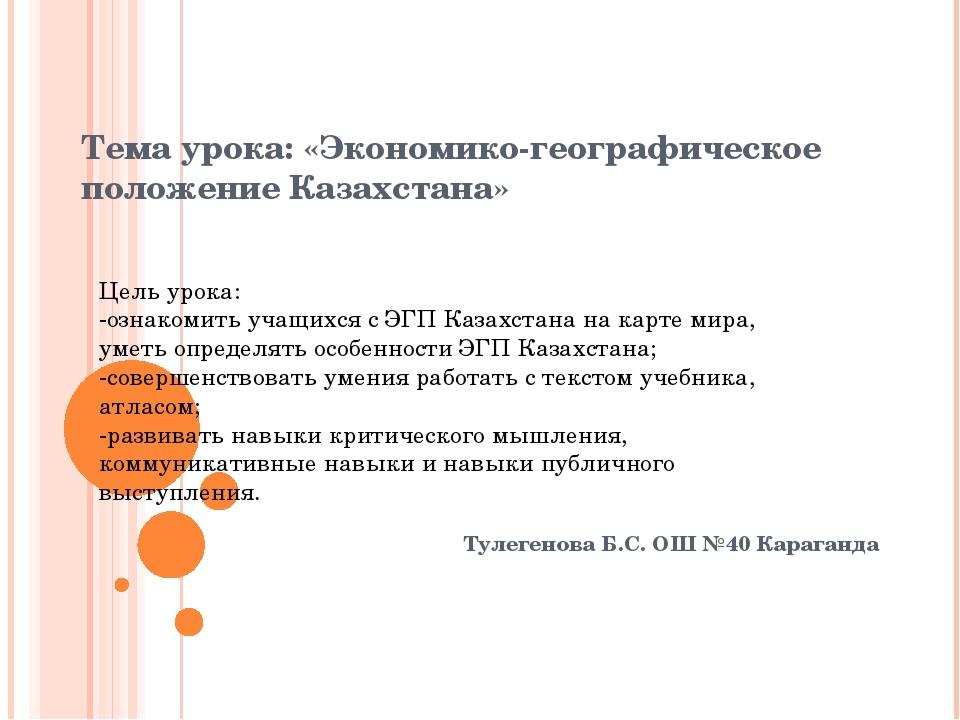 Тема урока: «Экономико-географическое положение Казахстана» Тулегенова Б.С. О...