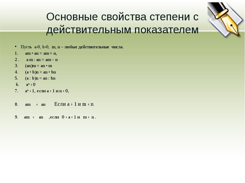 Основные свойства степени с действительным показателем Пусть а›0, b›0, m, n –...