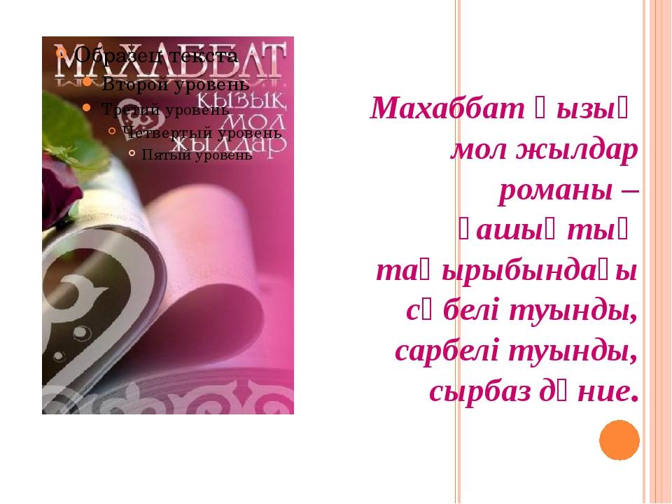 Махаббат қызық мол жылдар романы – ғашықтық тақырыбындағы сүбелі туынды, сарб...