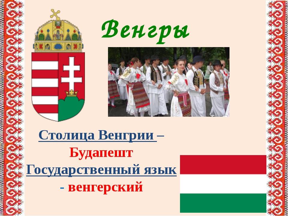 Венгры Столица Венгрии – Будапешт Государственный язык - венгерский
