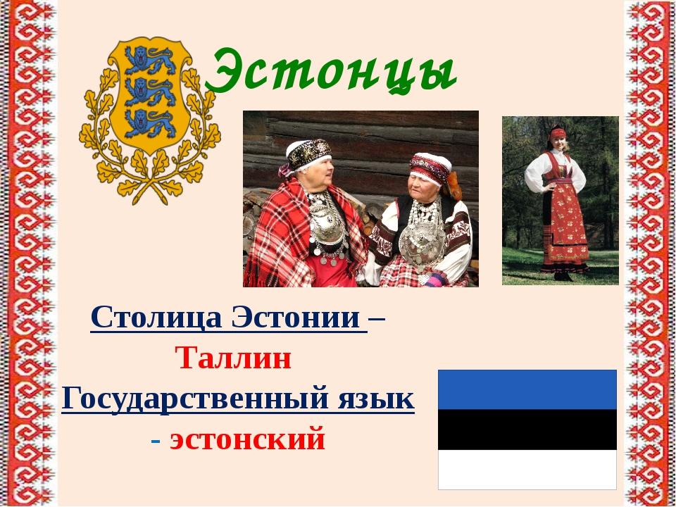 Эстонцы Столица Эстонии – Таллин Государственный язык - эстонский