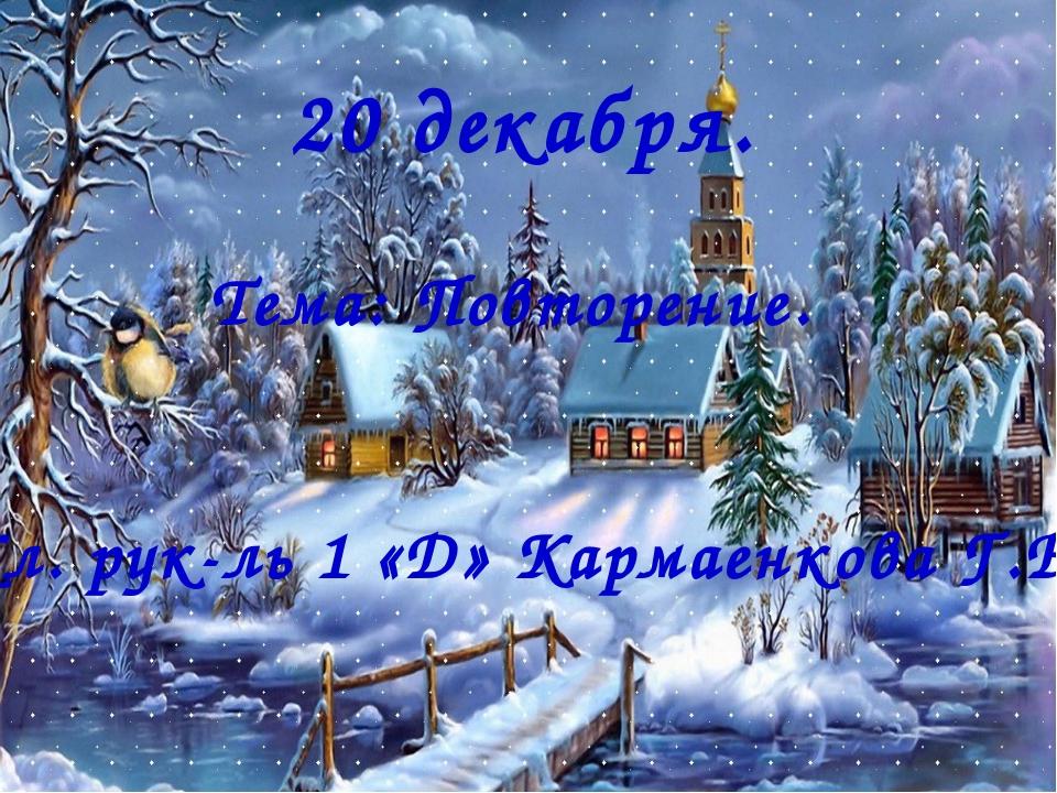 20 декабря. Тема: Повторение. Кл. рук-ль 1 «Д» Кармаенкова Г.Б.