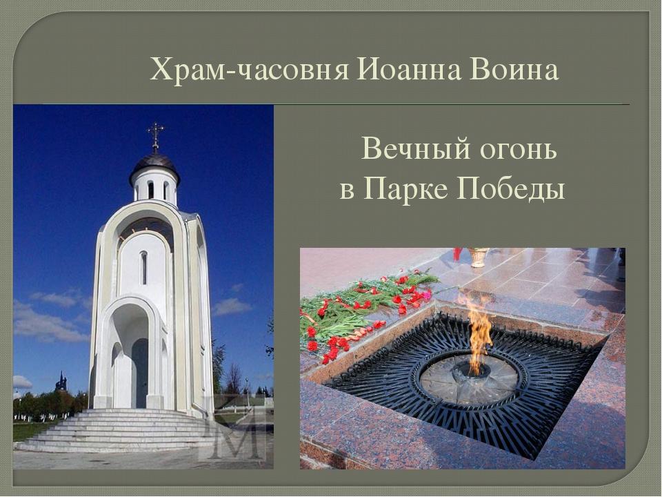 Храм-часовня Иоанна Воина     Вечный огонь  в Парке Победы