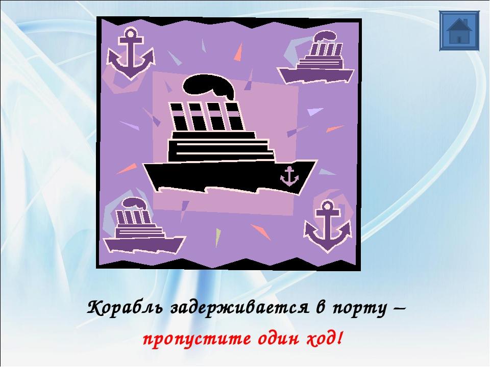Корабль задерживается в порту – пропустите один ход!