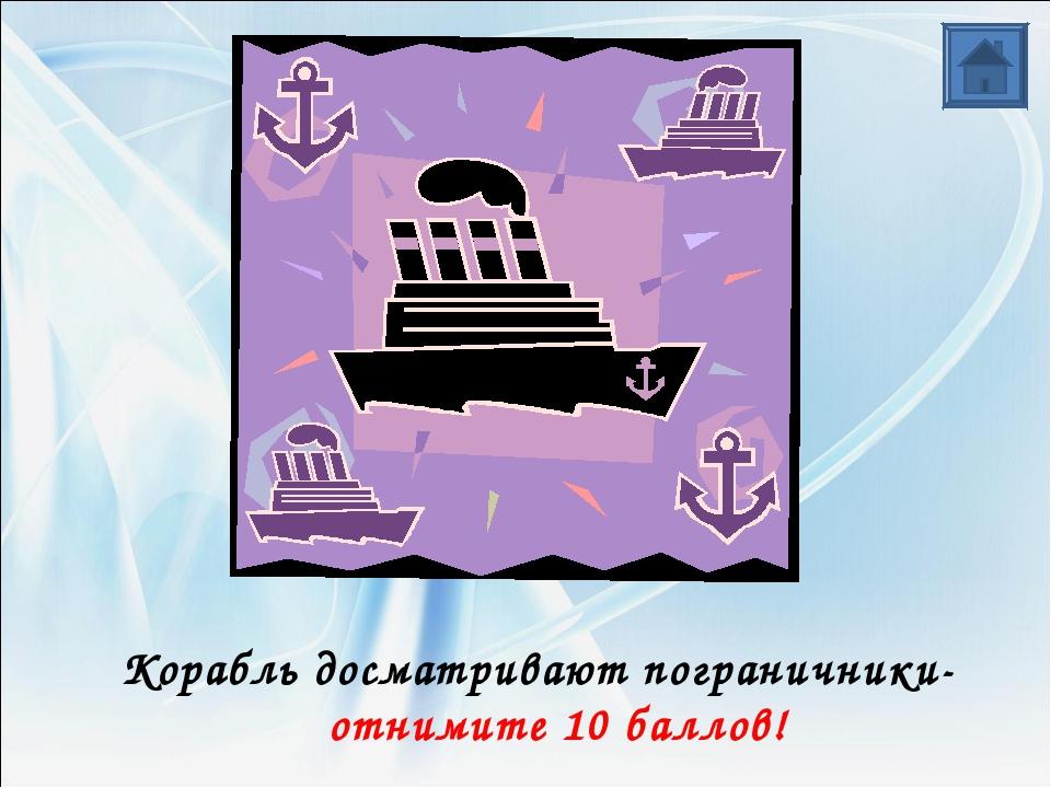 Корабль досматривают пограничники- отнимите 10 баллов!