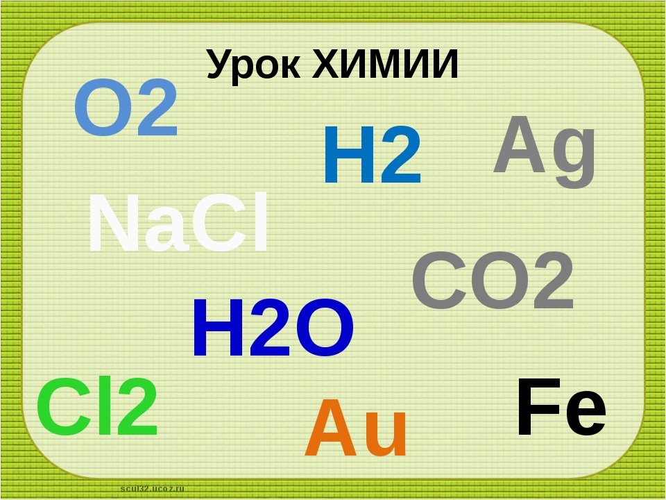 Урок ХИМИИ О2 Н2О Н2 Ag Au Fe NaCl CО2 Cl2 scul32.ucoz.ru