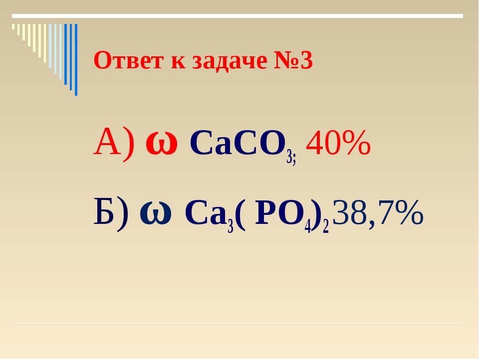Ответ к задаче №3 А) ω СаСО3; 40% Б) ω Са3( РО4)2 38,7%