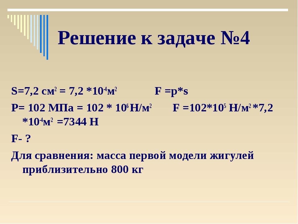 Решение к задаче №4 S=7,2 см2 = 7,2 *10-4м2 F =p*s P= 102 МПа = 102 * 106 Н/м...