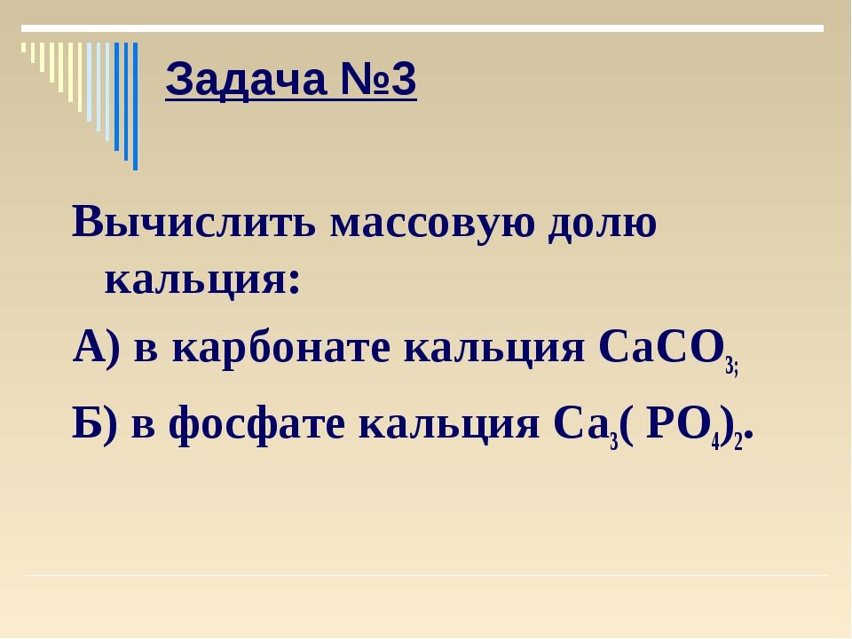 Задача №3 Вычислить массовую долю кальция: А) в карбонате кальция СаСО3; Б) в...