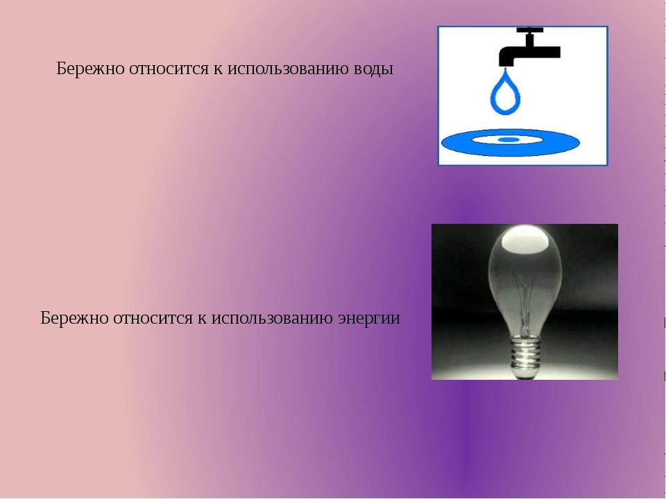 Бережно относится к использованию воды Бережно относится к использованию эне...