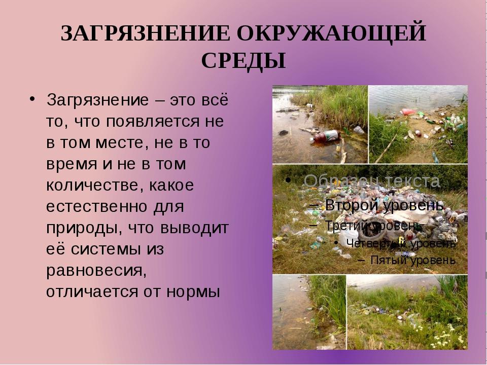 ЗАГРЯЗНЕНИЕ ОКРУЖАЮЩЕЙ СРЕДЫ Загрязнение – это всё то, что появляется не в то...