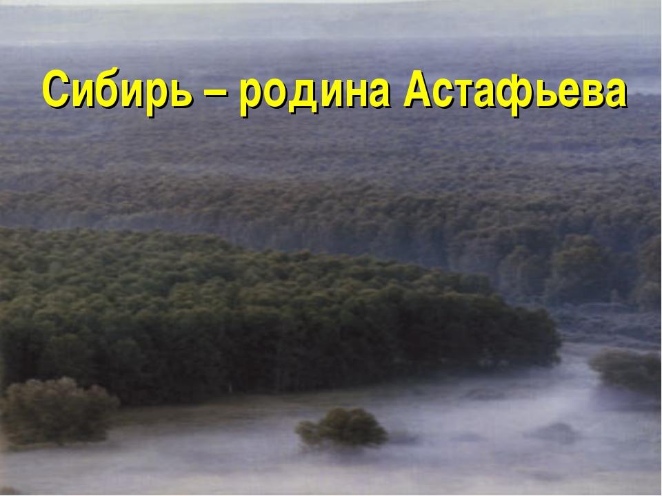 Сибирь – родина Астафьева
