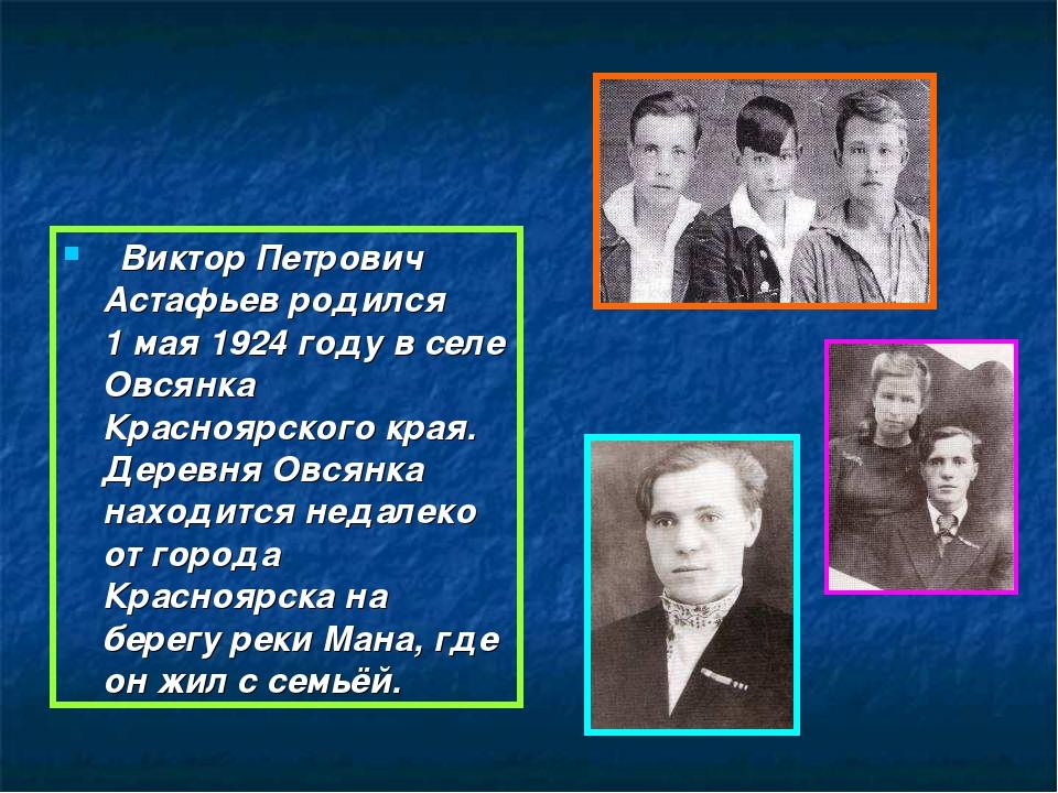 Виктор Петрович Астафьев родился 1 мая 1924 году в селе Овсянка Красноярског...