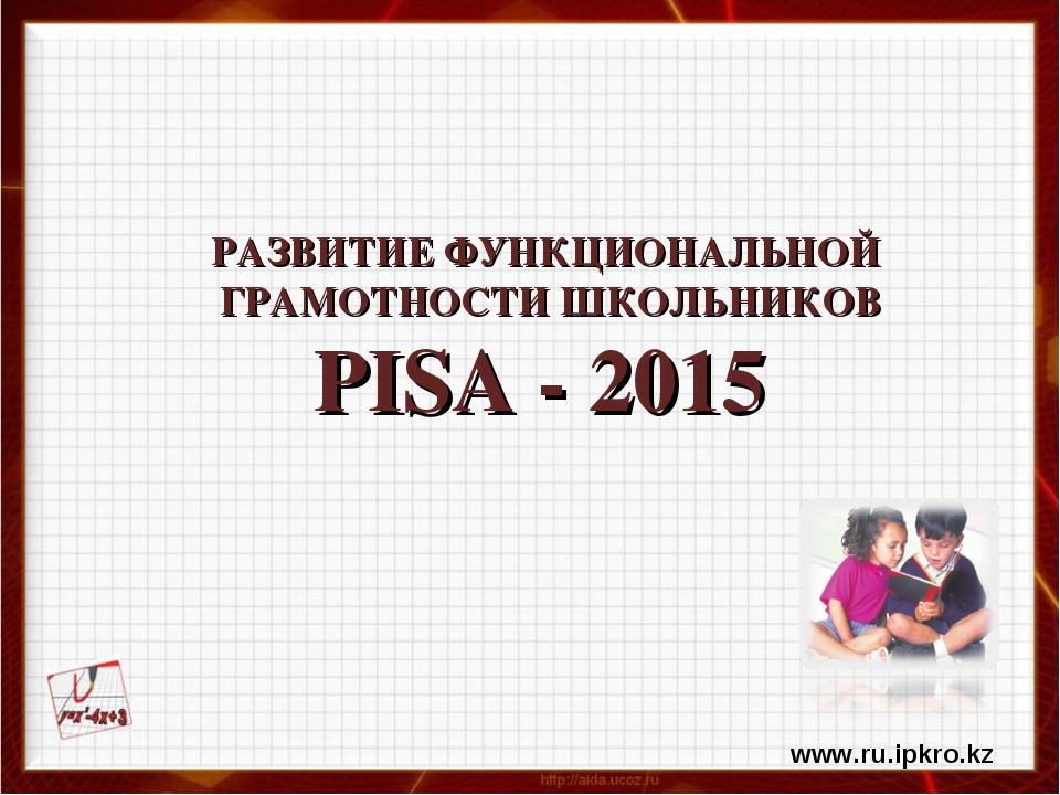 РАЗВИТИЕ ФУНКЦИОНАЛЬНОЙ ГРАМОТНОСТИ ШКОЛЬНИКОВ PISA - 2015 www.ru.ipkro.kz
