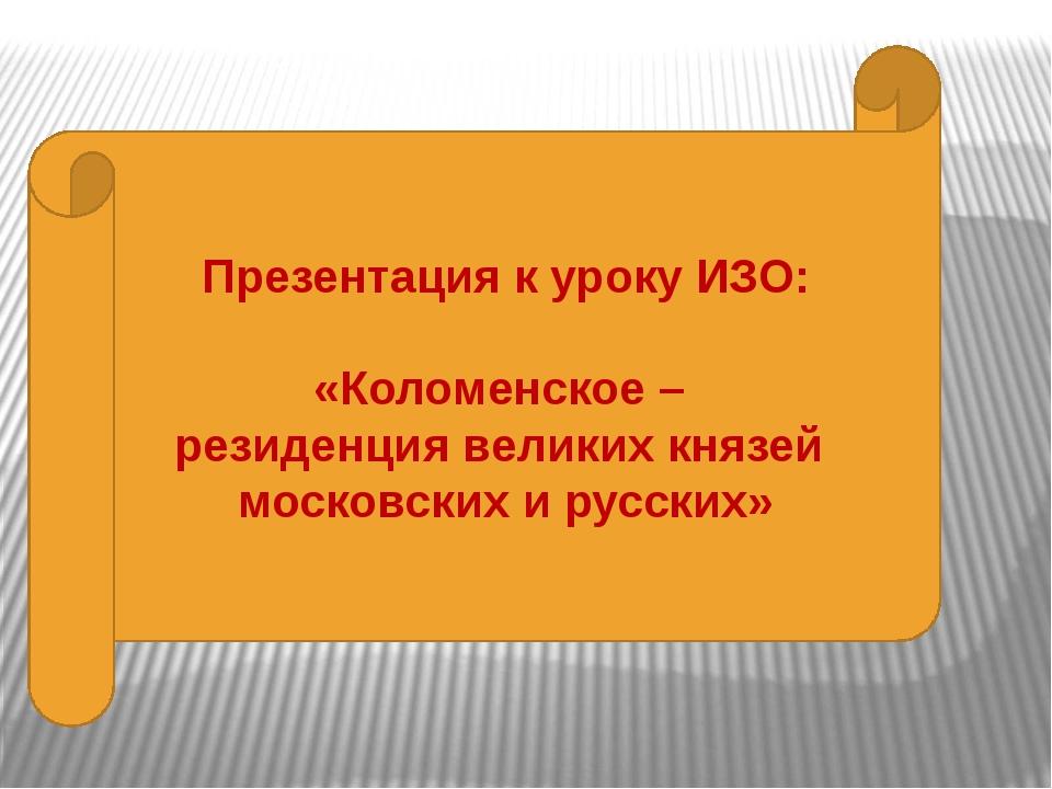 Презентация к уроку ИЗО: «Коломенское – резиденция великих князей московских...
