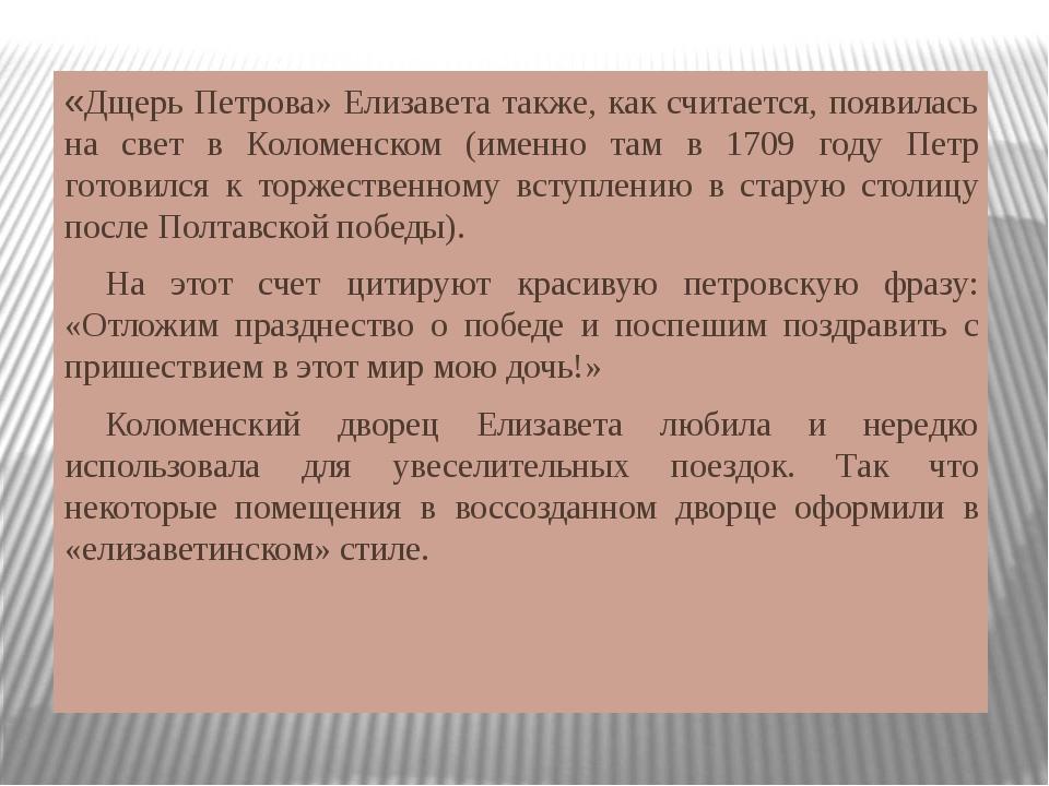 «Дщерь Петрова» Елизавета также, как считается, появилась на свет в Коломенск...