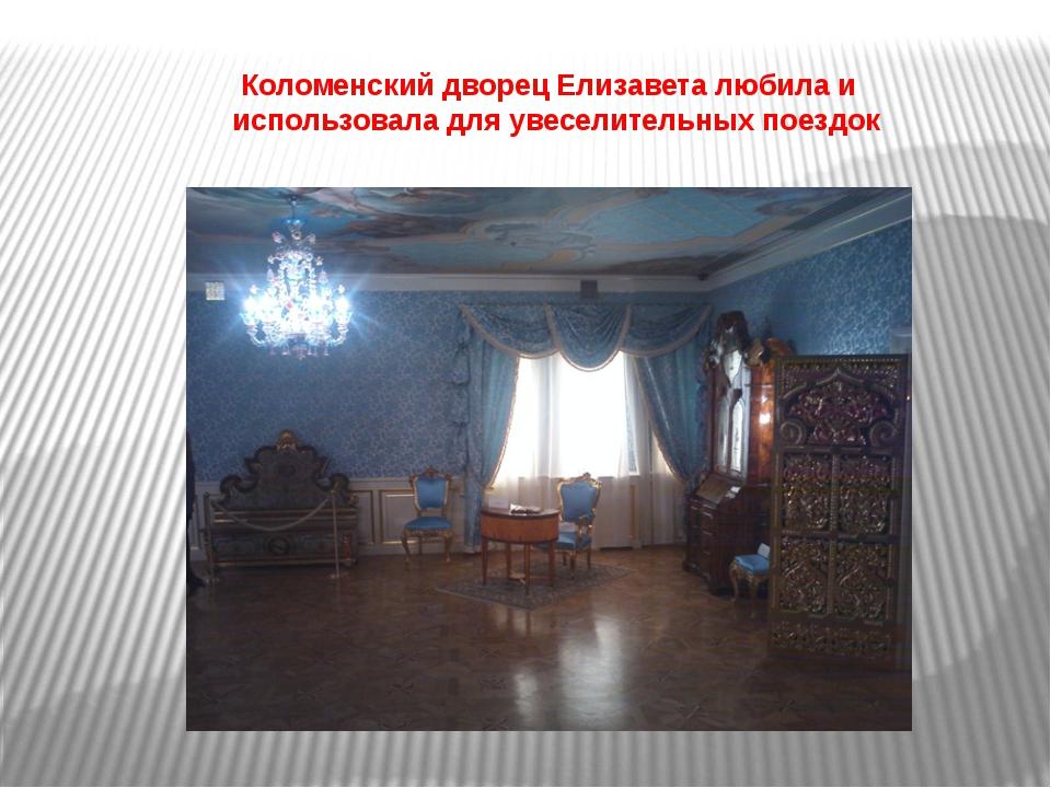 Коломенский дворец Елизавета любила и использовала для увеселительных поездок