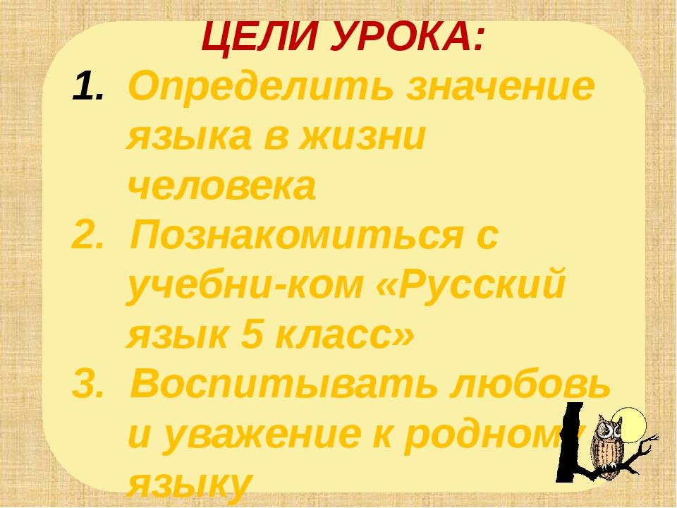 ЦЕЛИ УРОКА: Определить значение языка в жизни человека 2. Познакомиться с уче...
