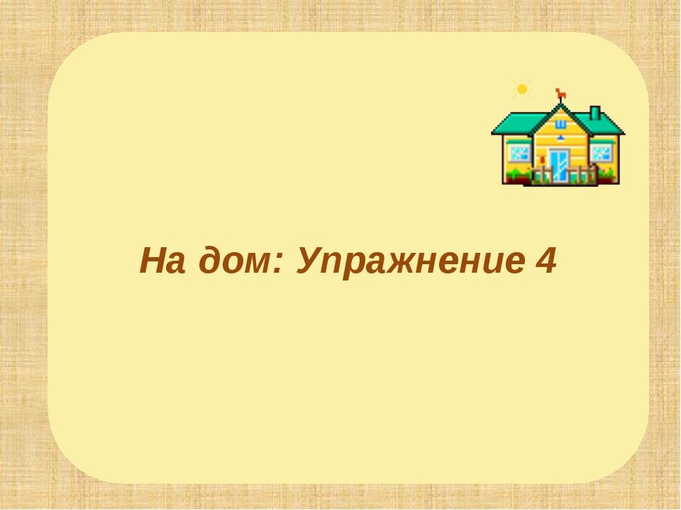 На дом: Упражнение 4