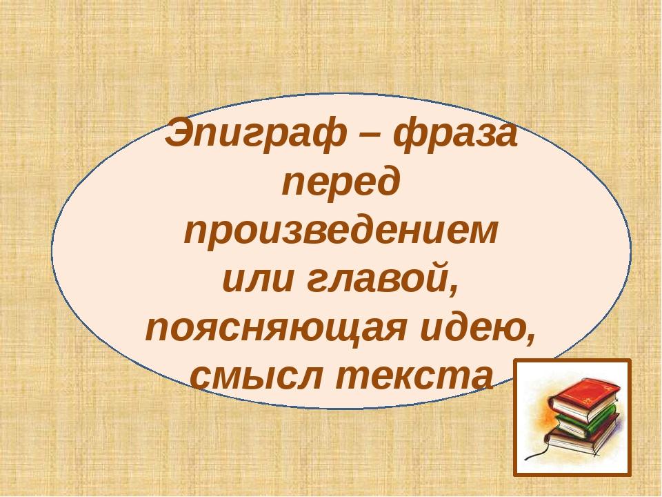 Эпиграф – фраза перед произведением или главой, поясняющая идею, смысл текста