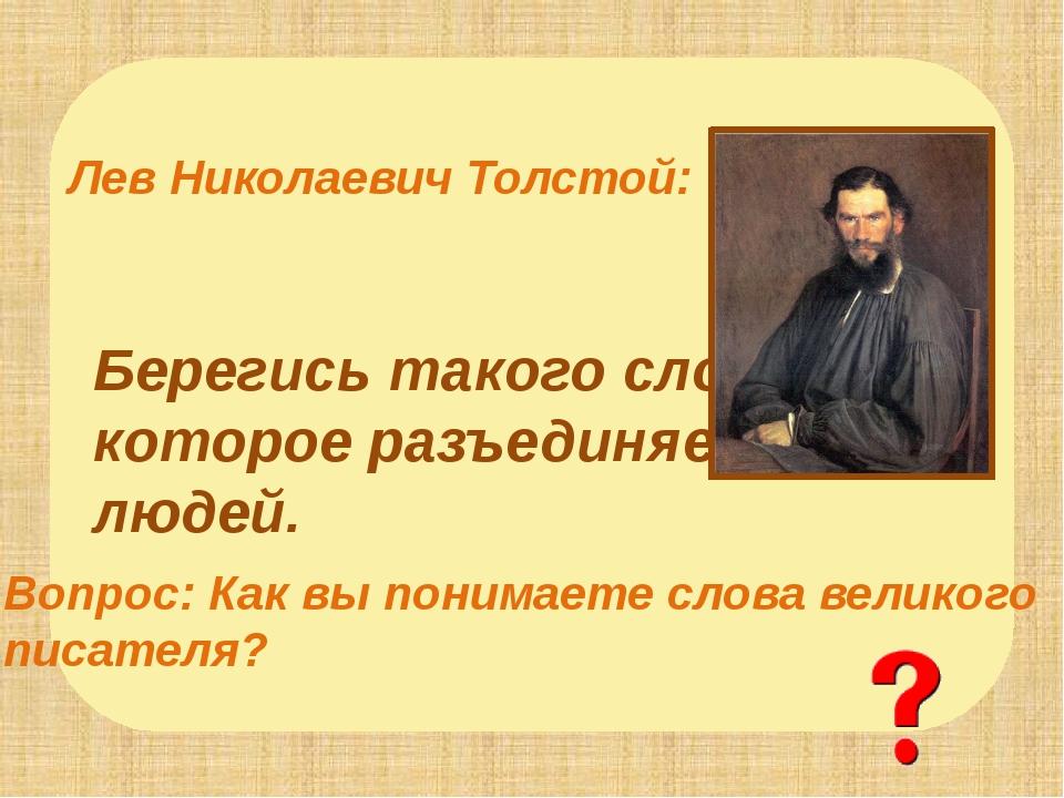 Берегись такого слова, которое разъединяет людей. Лев Николаевич Толстой: Во...