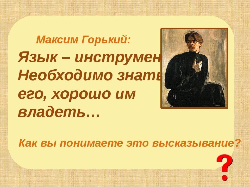 Язык – инструмент, Необходимо знать его, хорошо им владеть… Максим Горький: К...