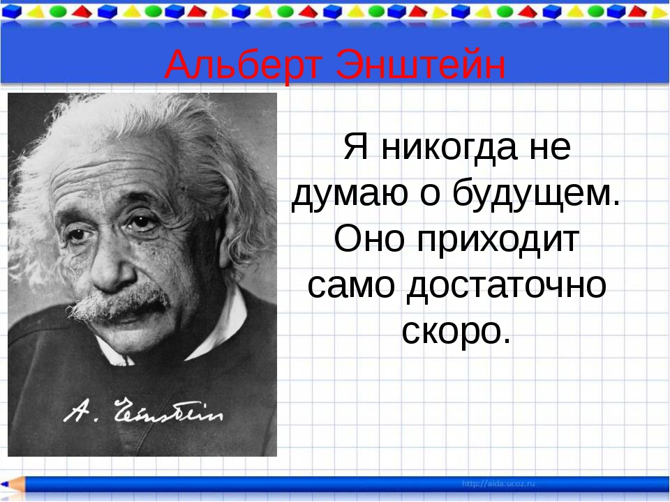 Альберт Энштейн Я никогда не думаю о будущем. Оно приходит само достаточно ск...
