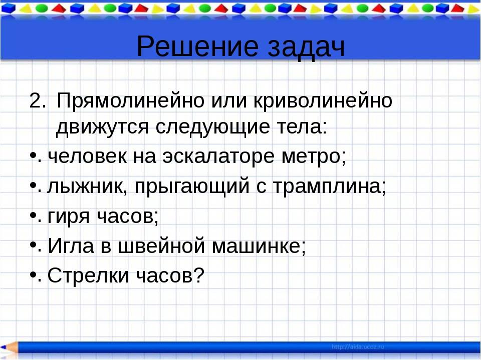 Решение задач Прямолинейно или криволинейно движутся следующие тела: человек...