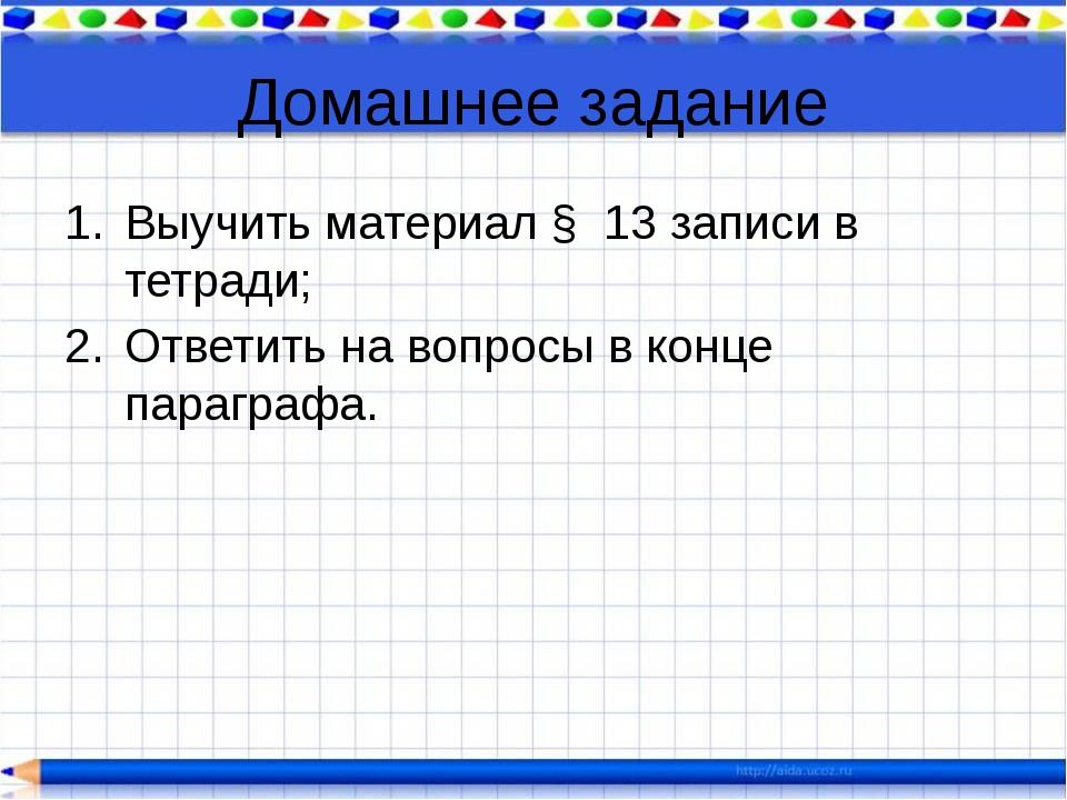 Домашнее задание Выучить материал § 13 записи в тетради; Ответить на вопросы...