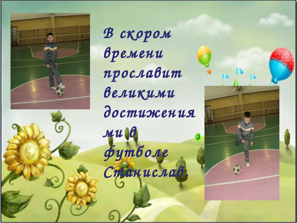 В скором времени прославит великими достижениями в футболе Станислав.