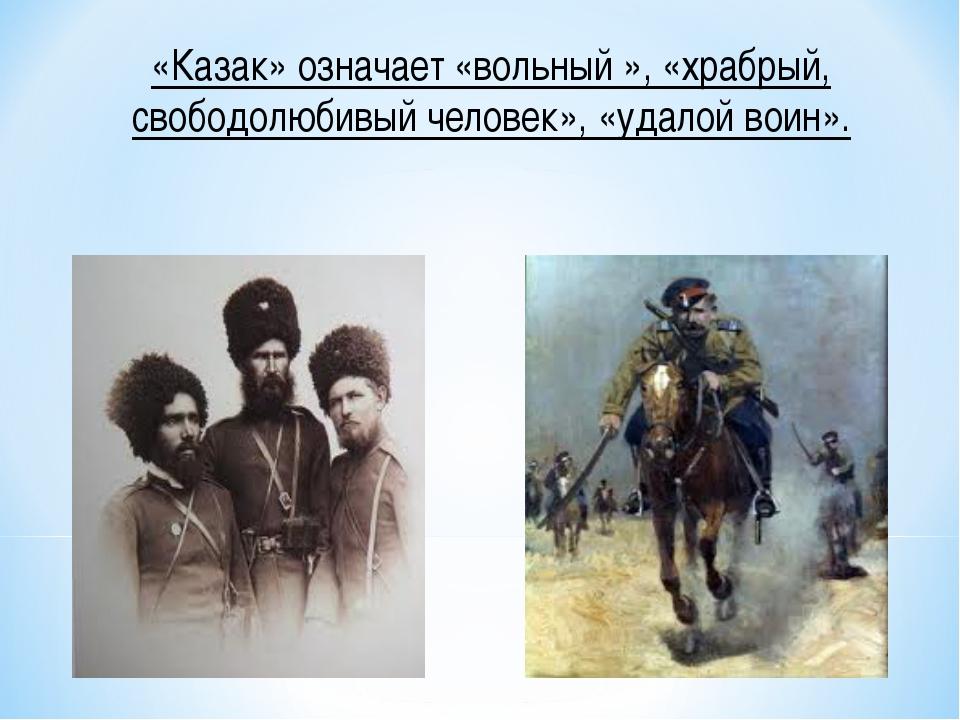 «Казак» означает «вольный », «храбрый, свободолюбивый человек», «удалой воин».