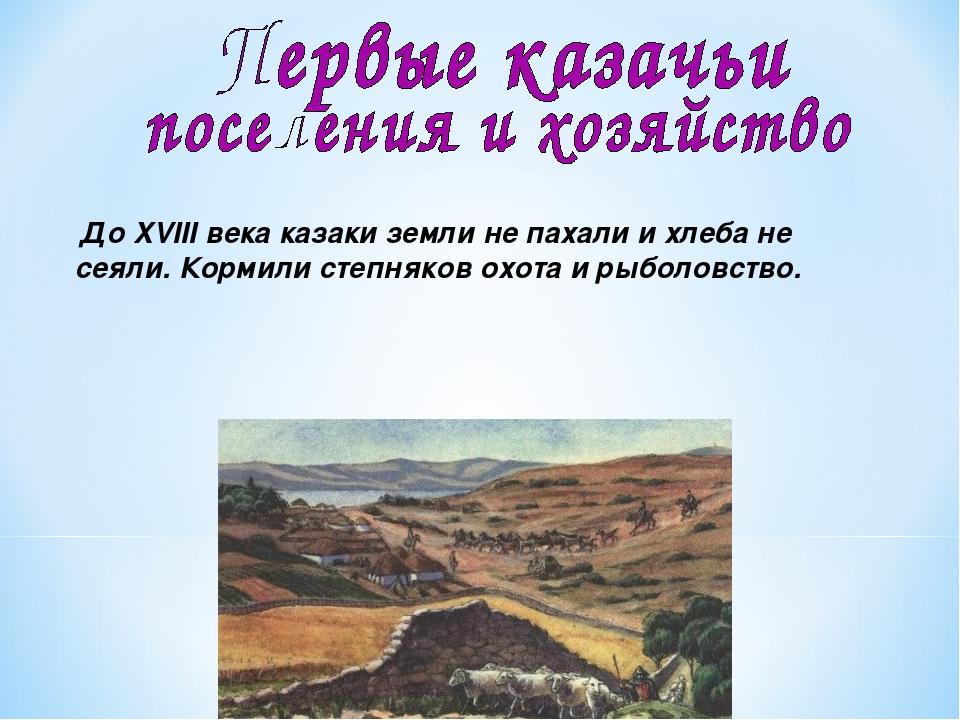 До XVIII века казаки земли не пахали и хлеба не сеяли. Кормили степняков охо...
