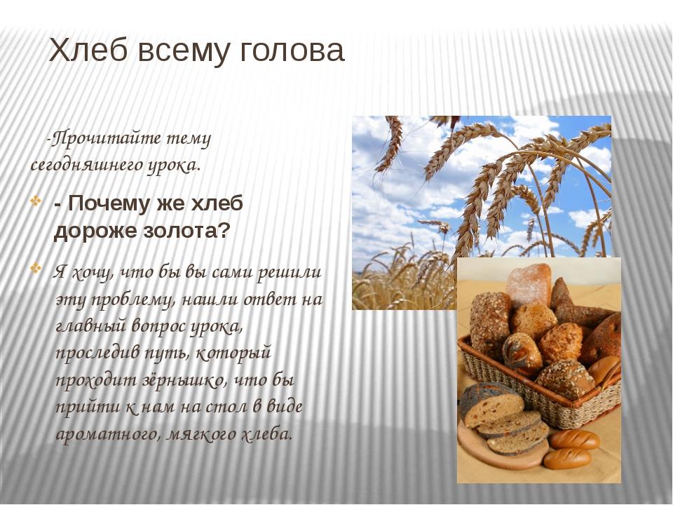 Хлеб всему голова -Прочитайте тему сегодняшнего урока. - Почему же хлеб дорож...