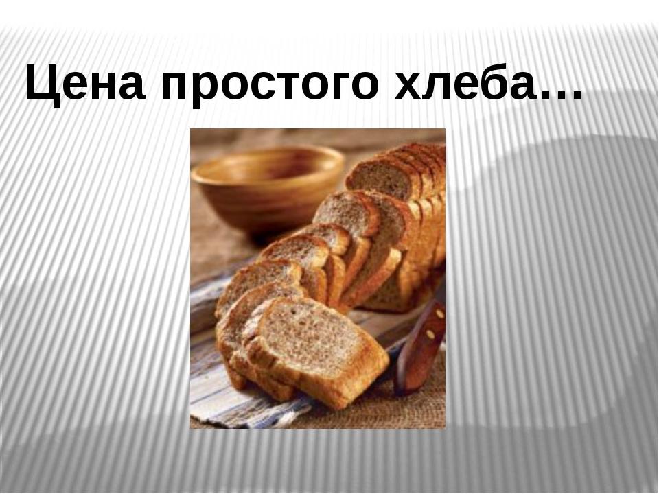 Цена простого хлеба…