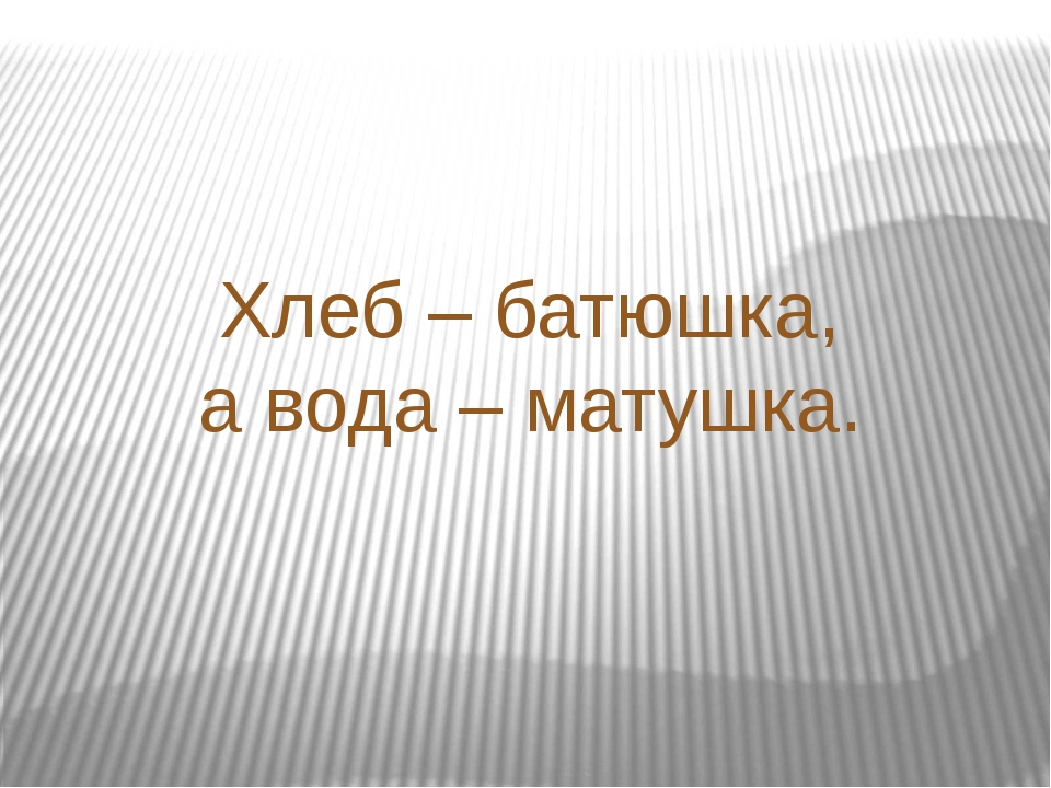 Хлеб – батюшка, а вода – матушка.