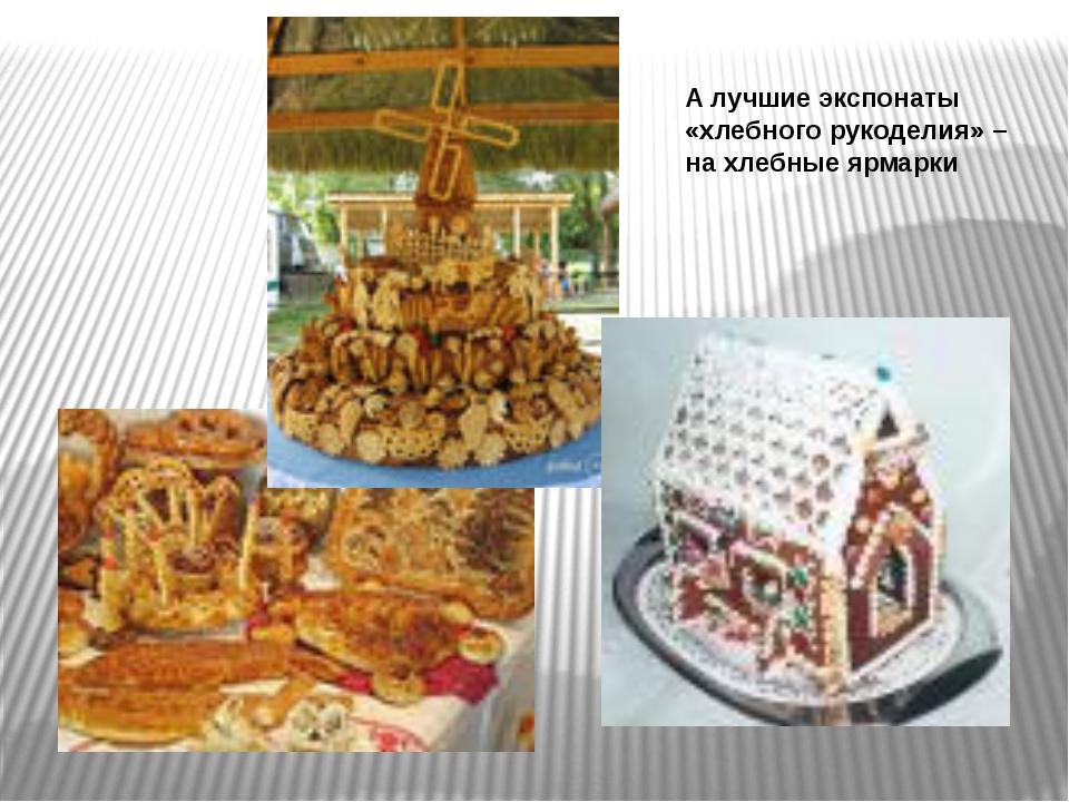 А лучшие экспонаты «хлебного рукоделия» – на хлебные ярмарки