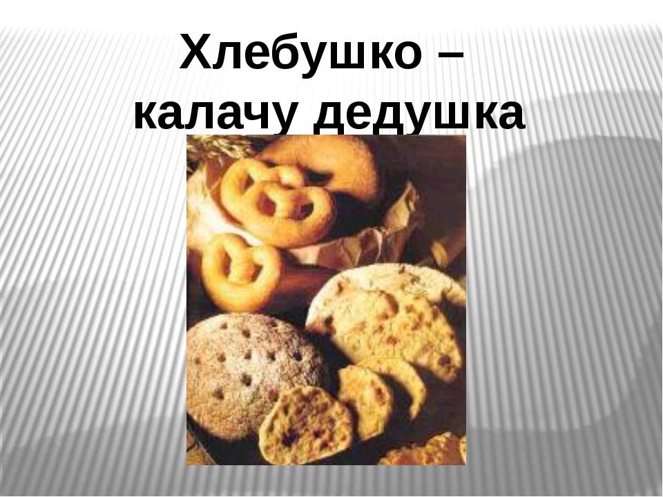 Хлебушко – калачу дедушка