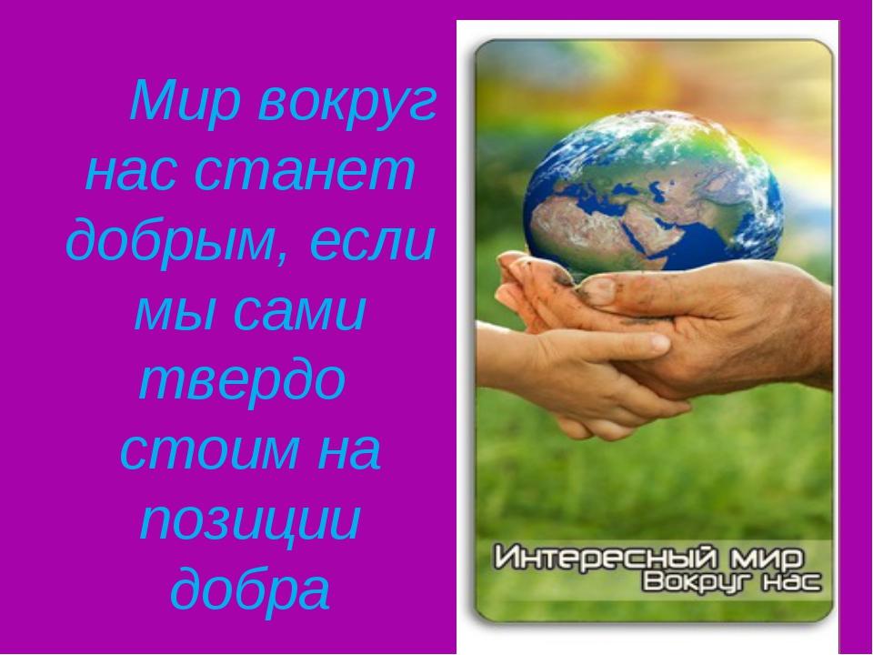 Мир вокруг нас станет добрым, если мы сами твердо стоим на позиции добра