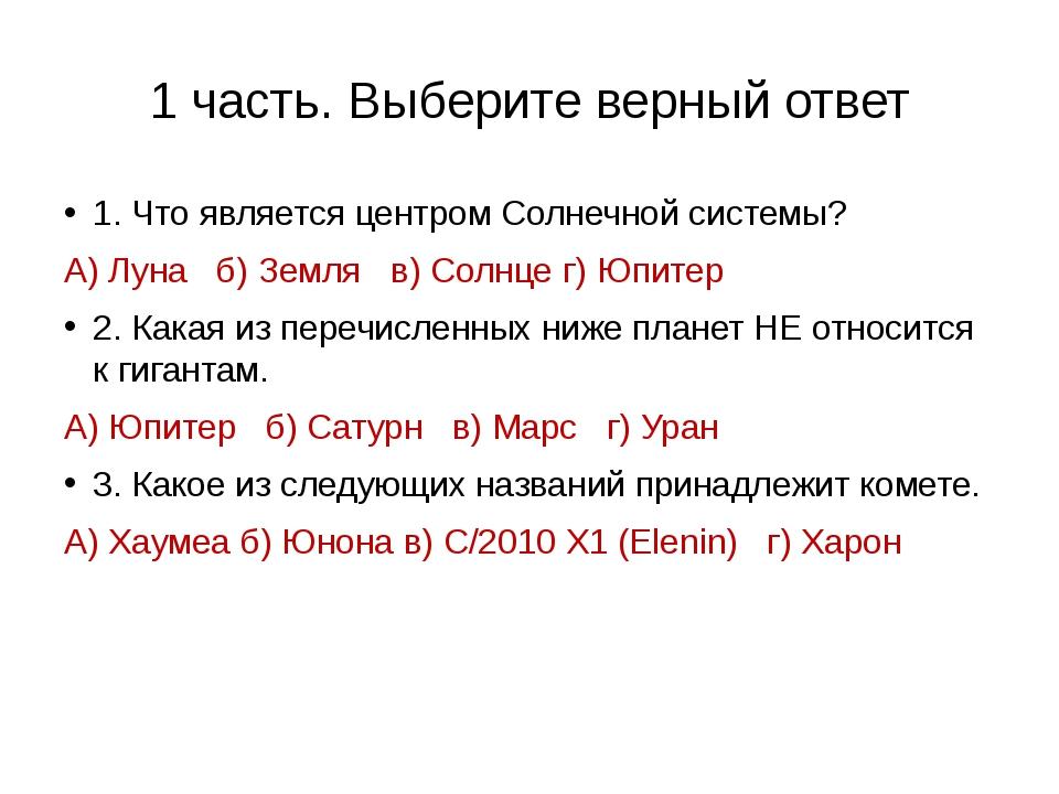 1 часть. Выберите верный ответ 1. Что является центром Солнечной системы? А)...
