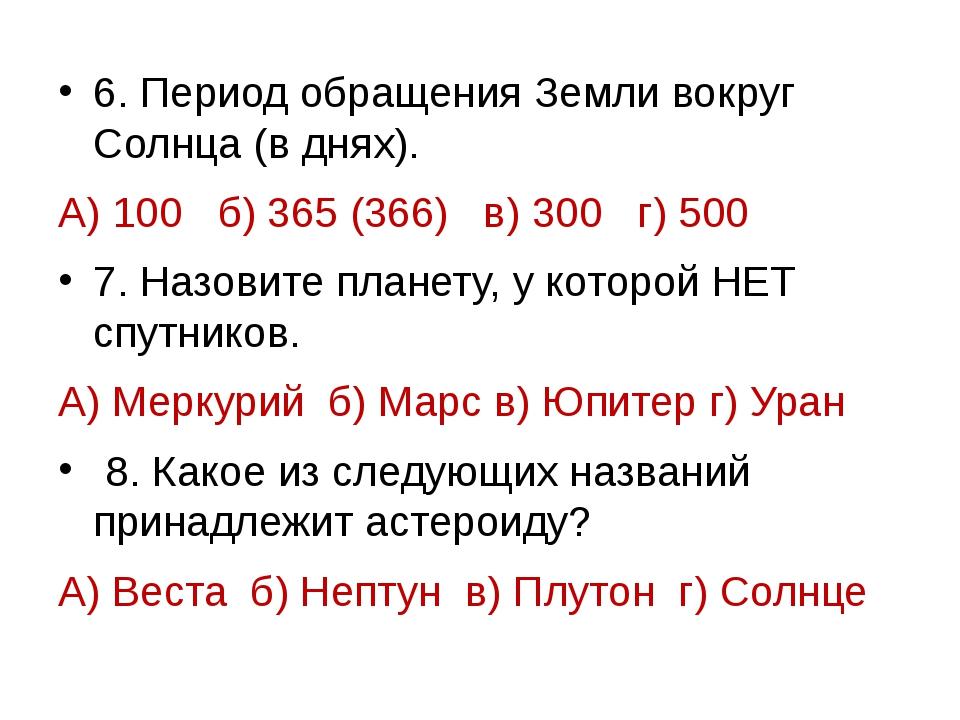 6. Период обращения Земли вокруг Солнца (в днях). А) 100 б) 365 (366) в) 300...