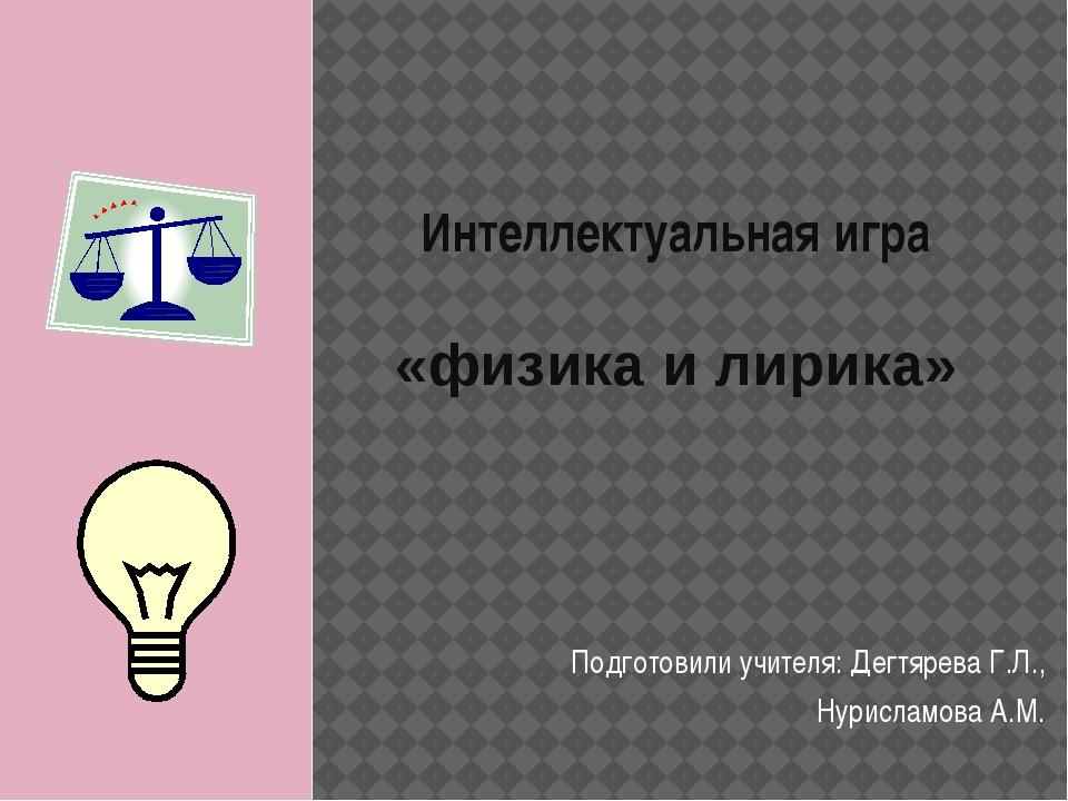 Интеллектуальная игра «физика и лирика» Подготовили учителя: Дегтярева Г.Л.,...