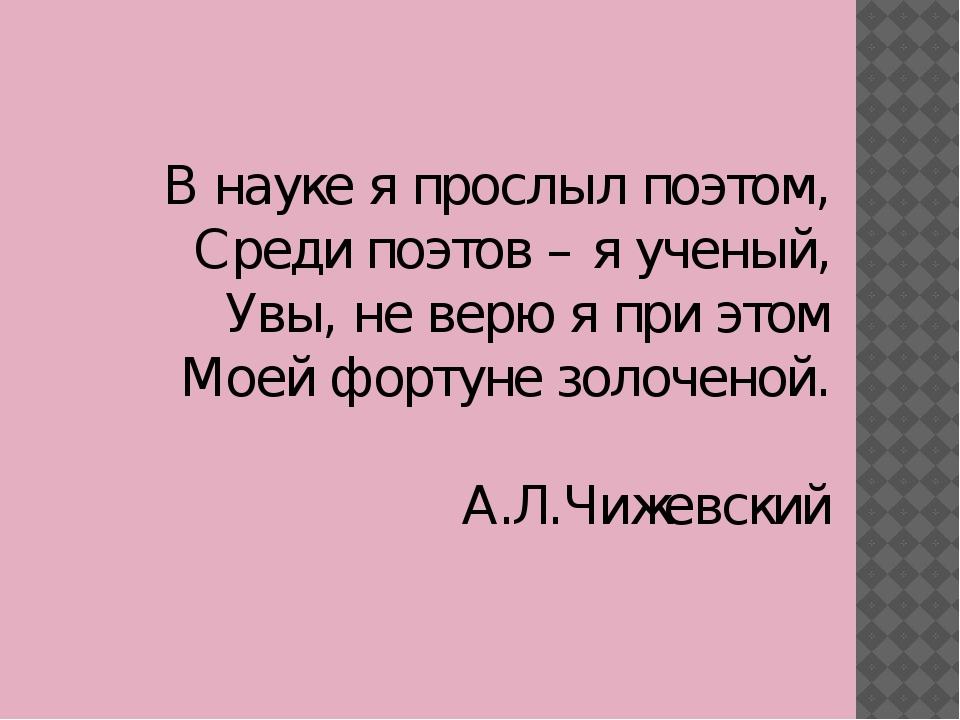 В науке я прослыл поэтом, Среди поэтов – я ученый, Увы, не верю я при этом Мо...