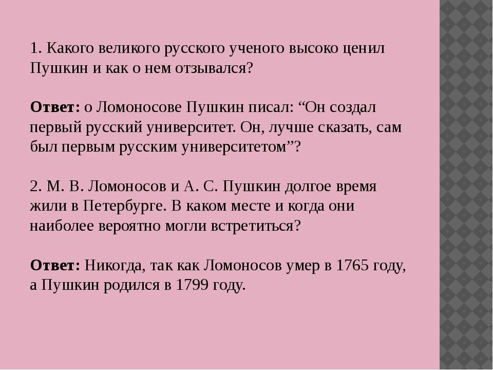 1. Какого великого русского ученого высоко ценил Пушкин и как о нем отзывался...
