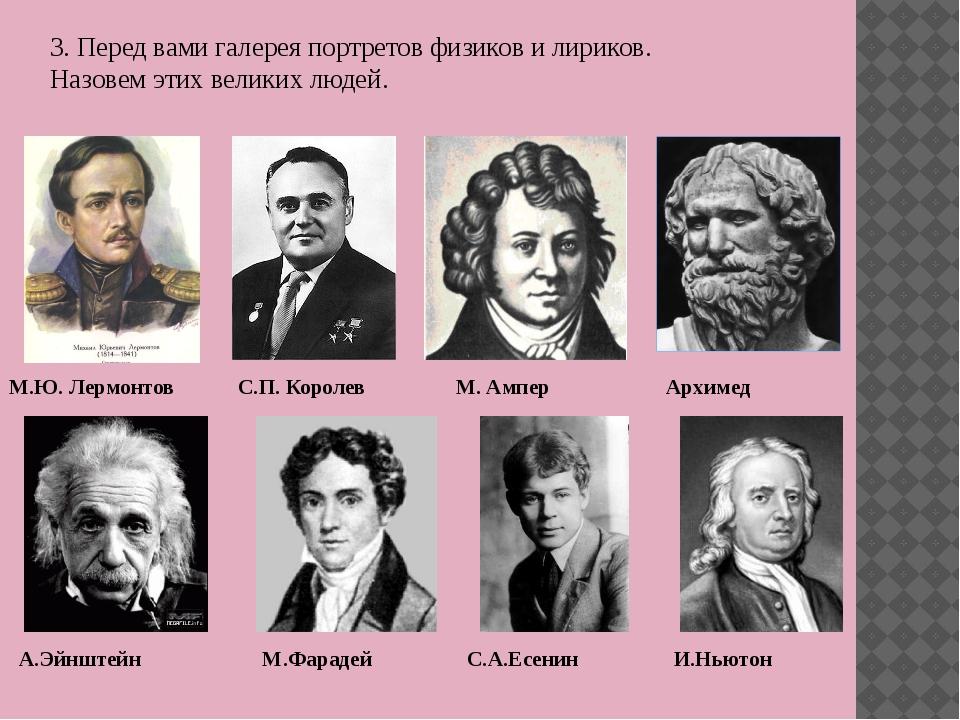 3. Перед вами галерея портретов физиков и лириков. Назовем этих великих людей...